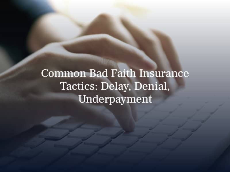 Common Bad Faith Insurance Tactics: Delay, Denial, Underpayment